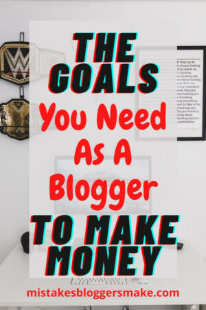 The-Goals-You-Need-As-A-Blogger-To-Make-Money