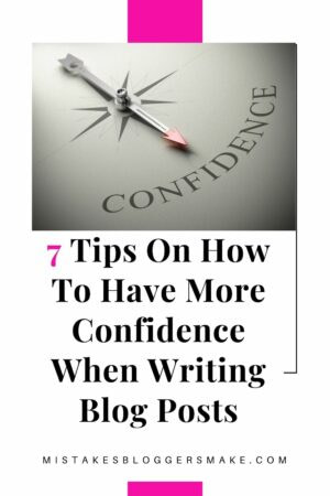 7 Tips On How To Have More Confidence When Writing Blog posts